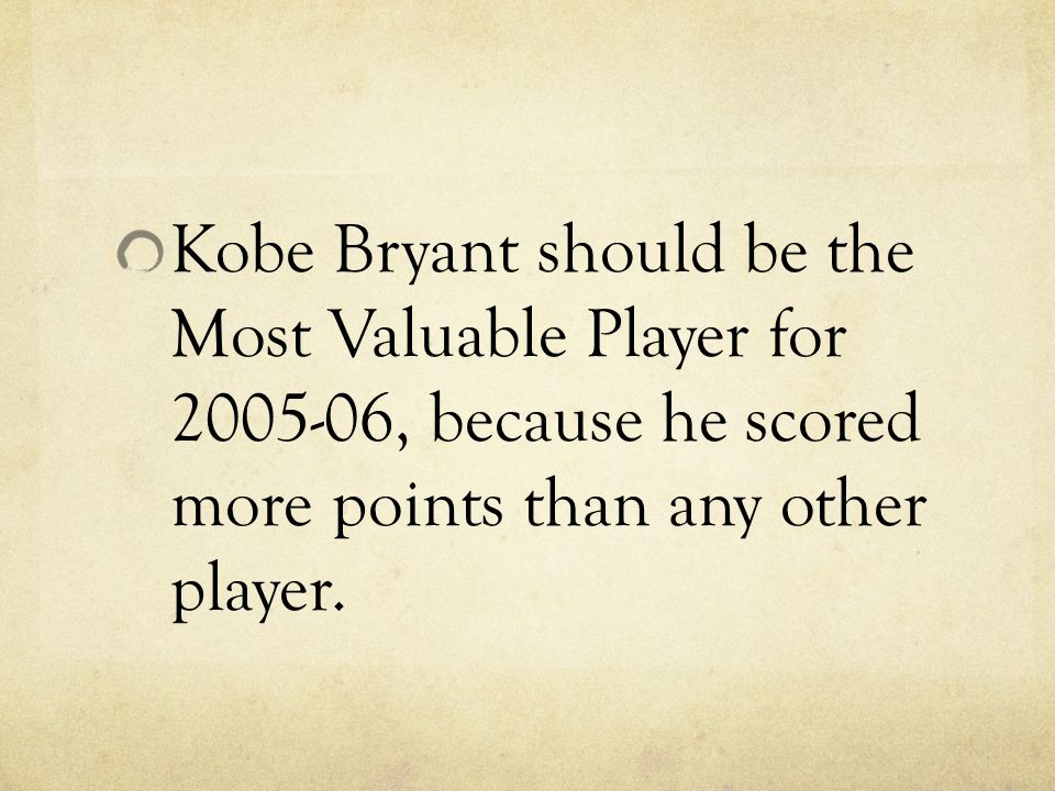 Kobe Bryant should be the Most Valuable Player for 2005-06, because he scored more points than any other player.