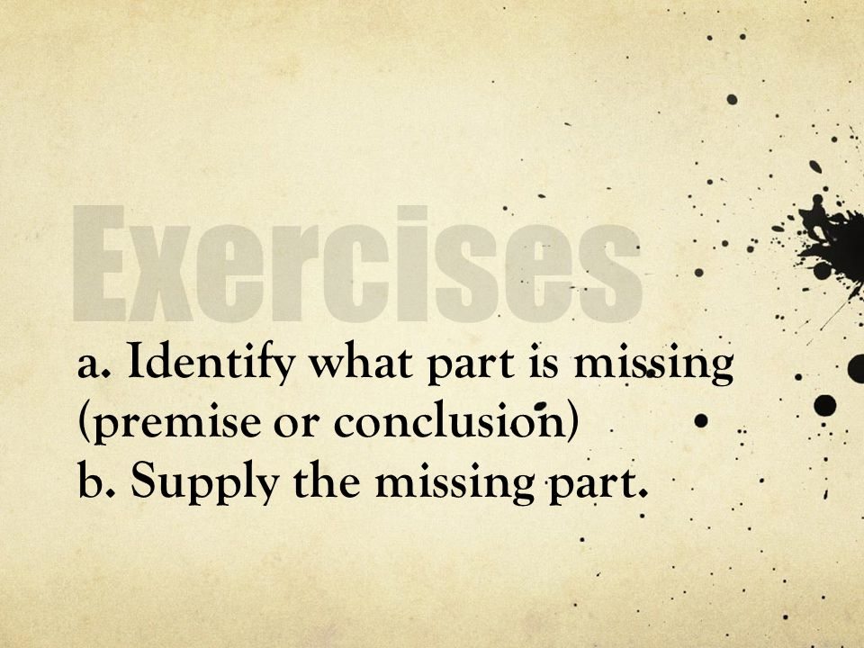 Exercises a. Identify what part is missing (premise or conclusion) b. Supply the missing part.