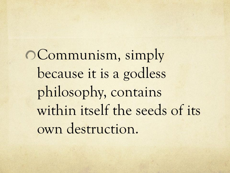 Communism, simply because it is a godless philosophy, contains within itself the seeds of its own destruction.