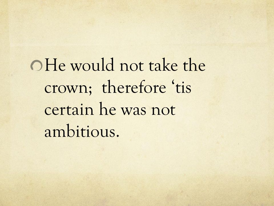 He would not take the crown; therefore 'tis certain he was not ambitious.