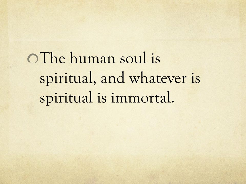 The human soul is spiritual, and whatever is spiritual is immortal.