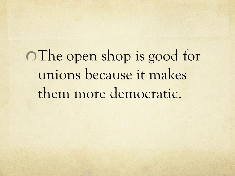 The open shop is good for unions because it makes them more democratic.