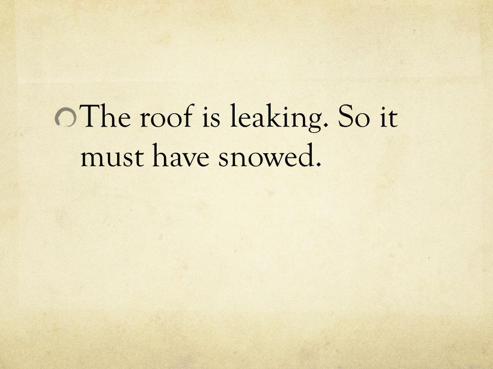 The roof is leaking. So it must have snowed.