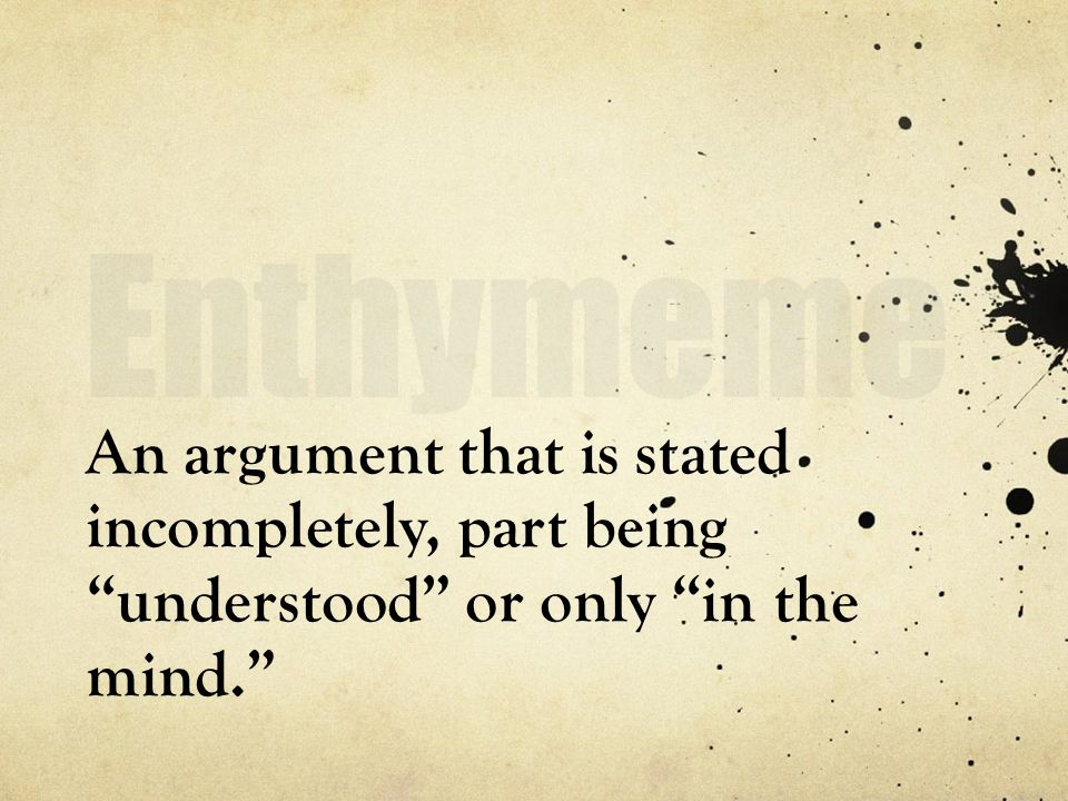 Enthymeme An argument that is stated incompletely, part being understood or only in the mind.