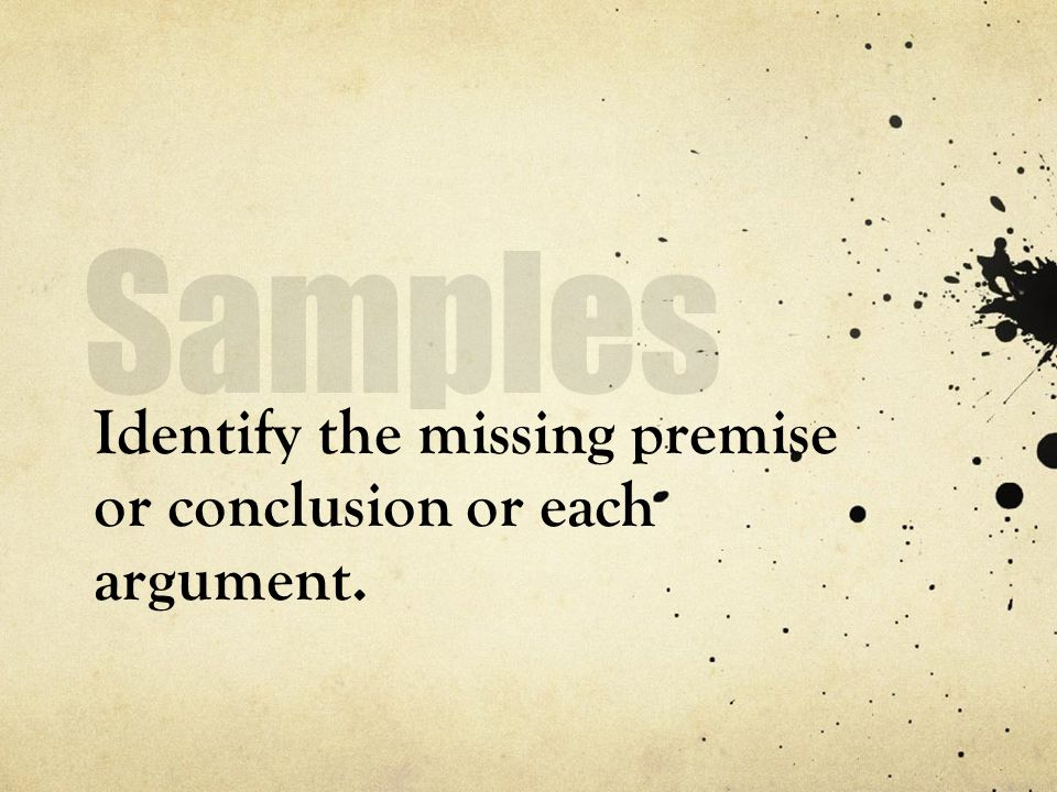 Identify the missing premise or conclusion or each argument.