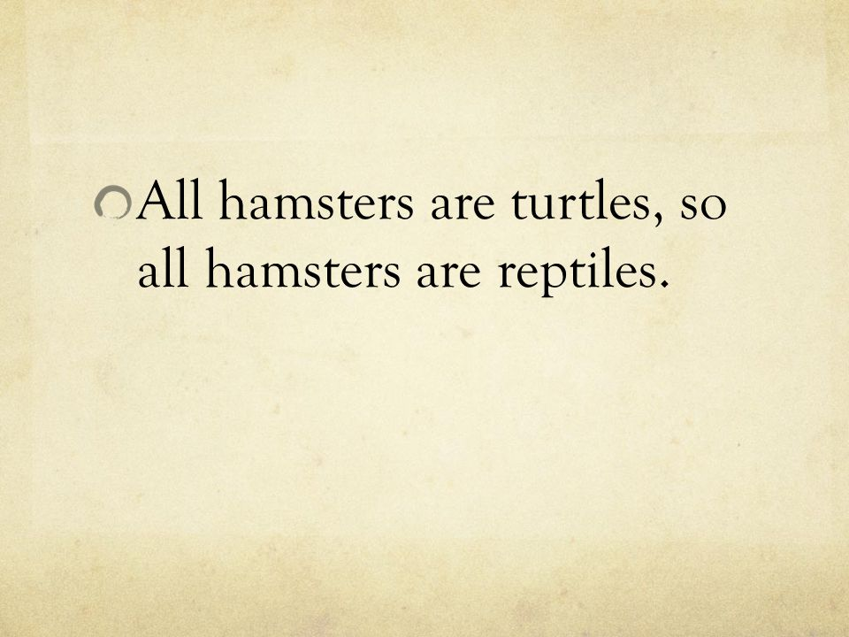 All hamsters are turtles, so all hamsters are reptiles.