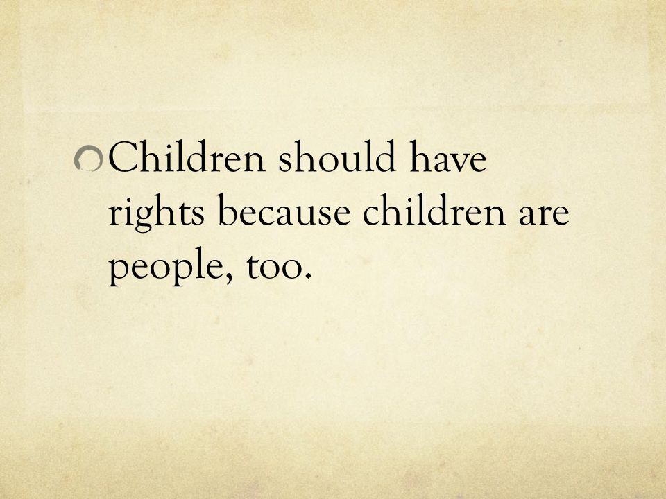 Children should have rights because children are people, too.