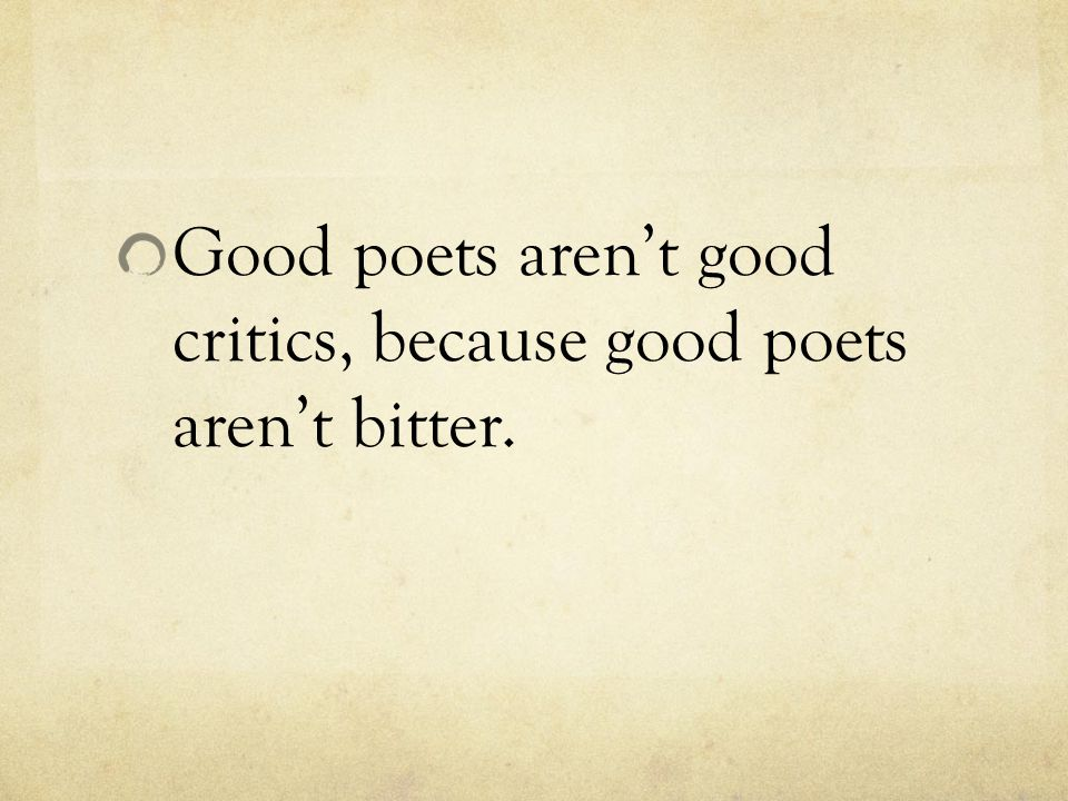 Good poets aren't good critics, because good poets aren't bitter.