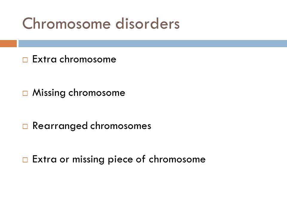 Chromosome disorders Extra chromosome Missing chromosome