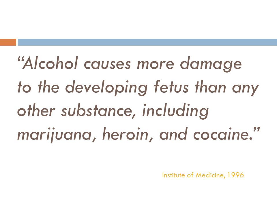 Alcohol causes more damage to the developing fetus than any other substance, including marijuana, heroin, and cocaine.