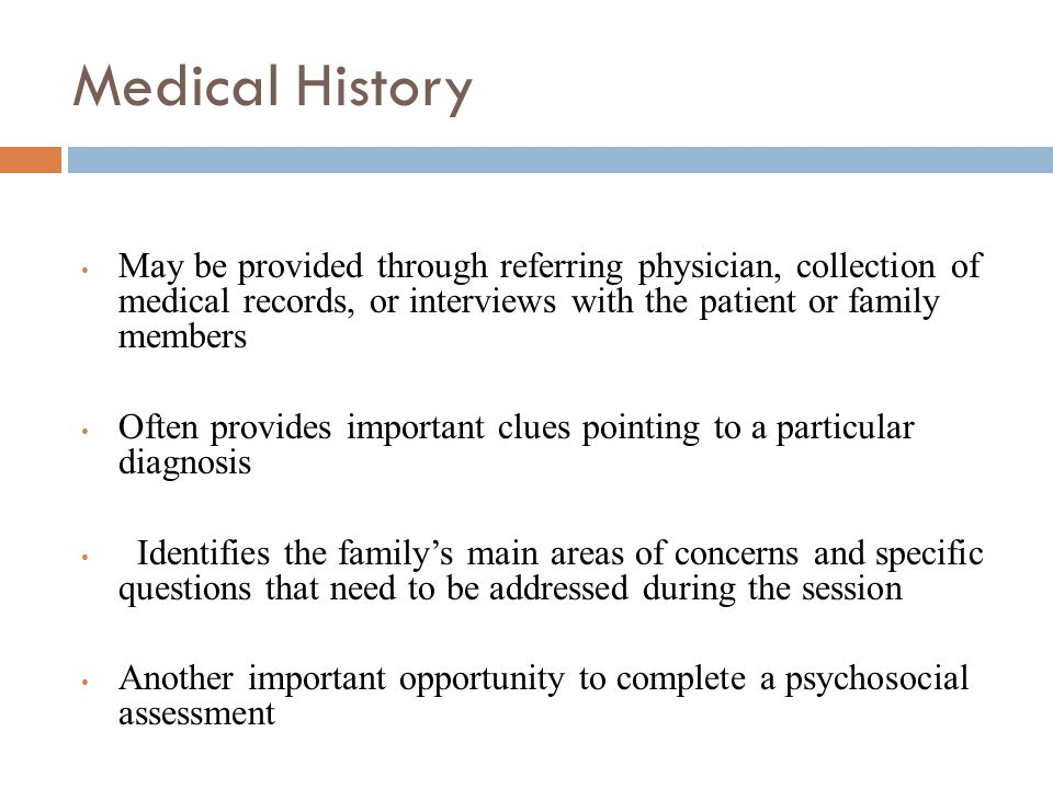 Medical History May be provided through referring physician, collection of medical records, or interviews with the patient or family members.