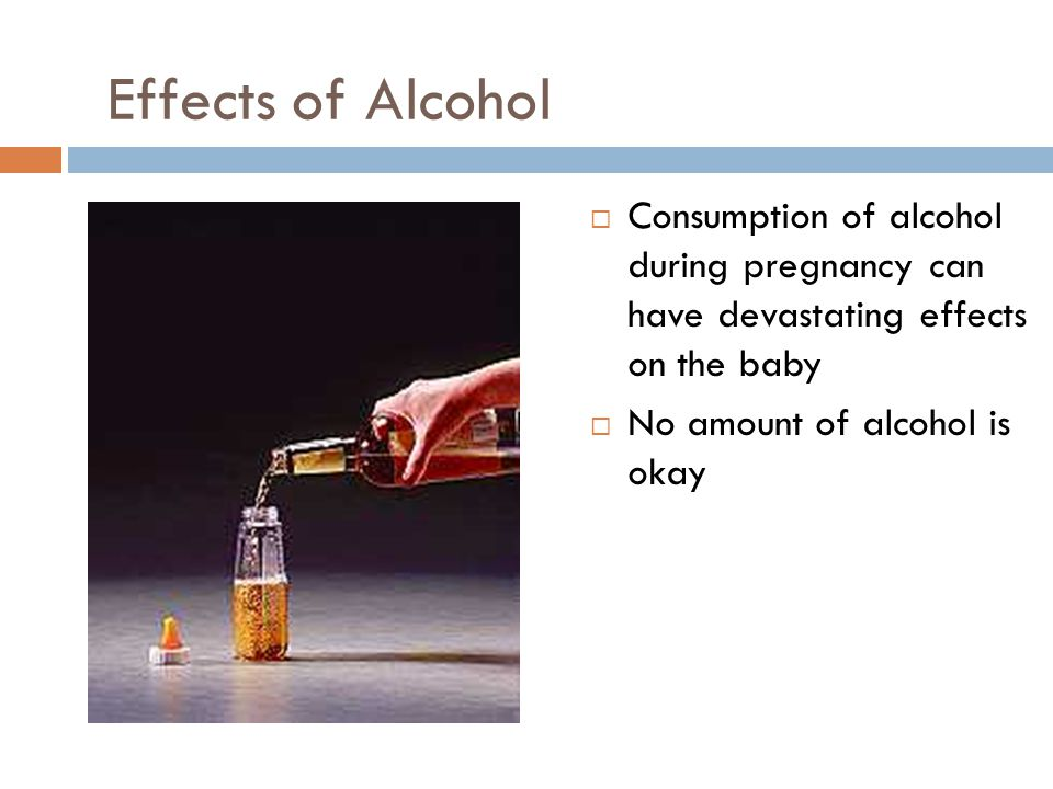 Effects of Alcohol Consumption of alcohol during pregnancy can have devastating effects on the baby.