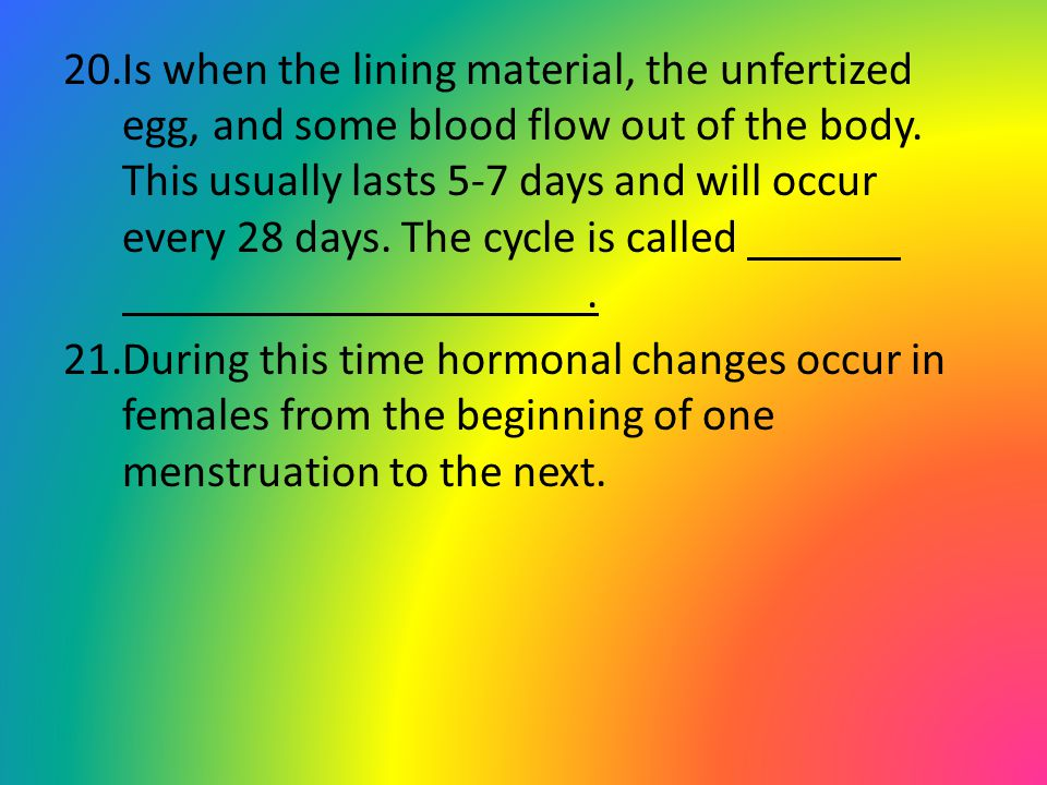 Is when the lining material, the unfertized egg, and some blood flow out of the body. This usually lasts 5-7 days and will occur every 28 days. The cycle is called .