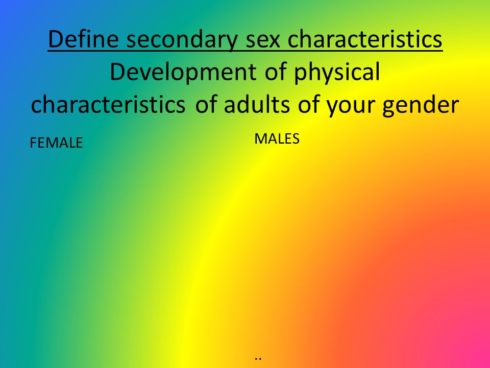 Define secondary sex characteristics Development of physical characteristics of adults of your gender