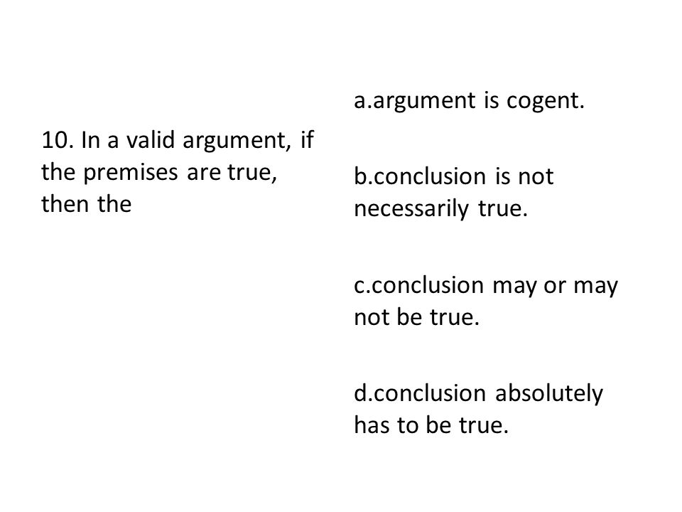 a.argument is cogent. b.conclusion is not necessarily true. c.conclusion may or may not be true. d.conclusion absolutely has to be true.