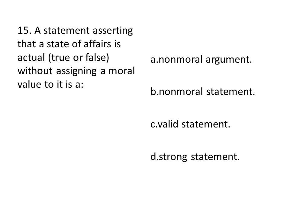 15. A statement asserting that a state of affairs is actual (true or false) without assigning a moral value to it is a: