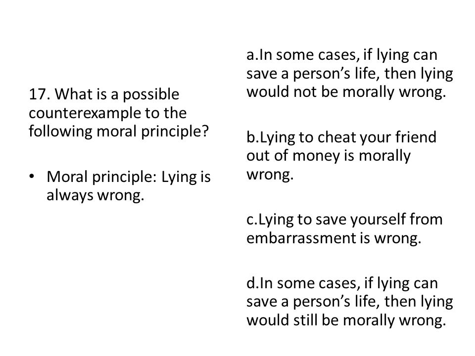 a.In some cases, if lying can save a person's life, then lying would not be morally wrong.