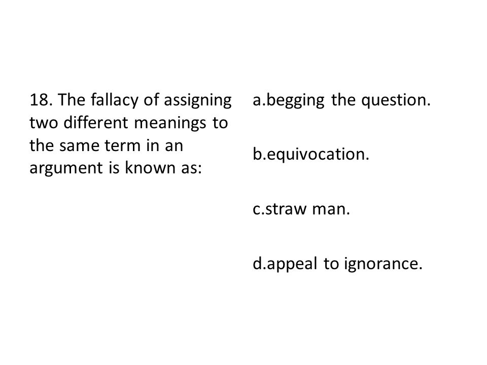 18. The fallacy of assigning two different meanings to the same term in an argument is known as: