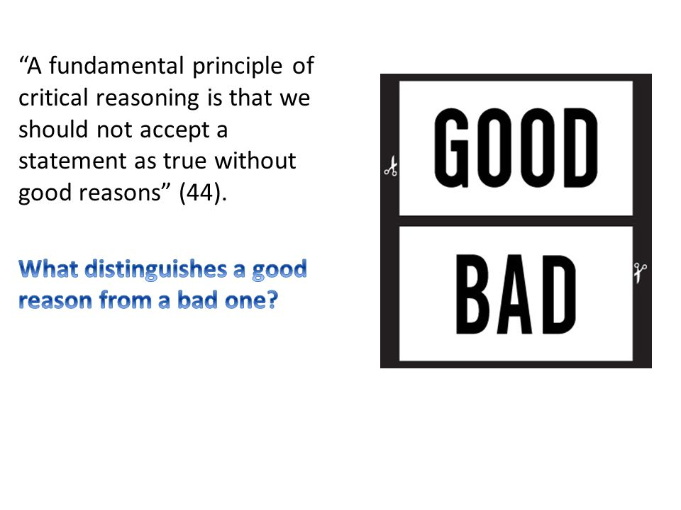 A fundamental principle of critical reasoning is that we should not accept a statement as true without good reasons (44).