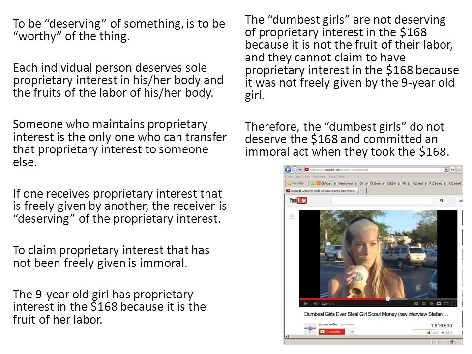 The dumbest girls are not deserving of proprietary interest in the $168 because it is not the fruit of their labor, and they cannot claim to have proprietary interest in the $168 because it was not freely given by the 9-year old girl. Therefore, the dumbest girls do not deserve the $168 and committed an immoral act when they took the $168.