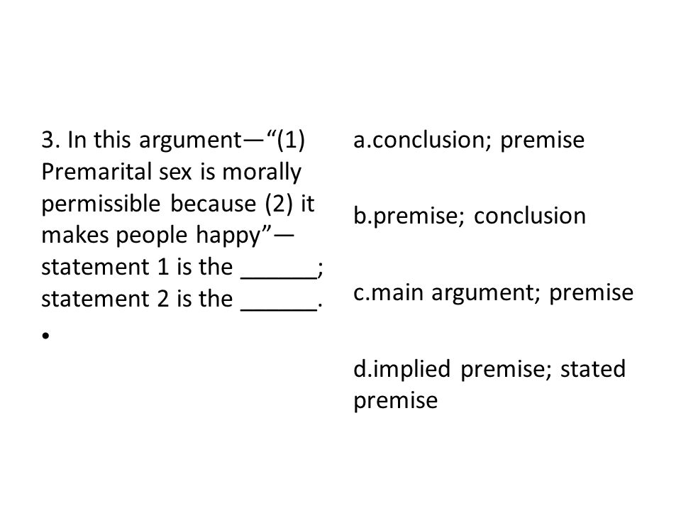 3. In this argument— (1) Premarital sex is morally permissible because (2) it makes people happy —statement 1 is the ______; statement 2 is the ______.