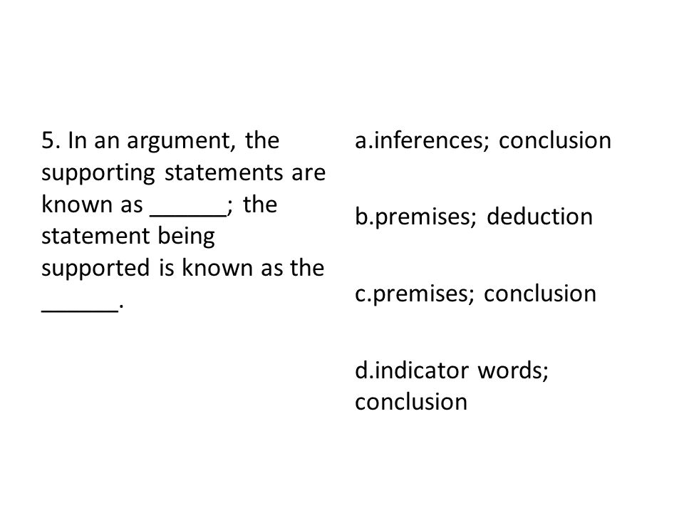 5. In an argument, the supporting statements are known as ______; the statement being supported is known as the ______.