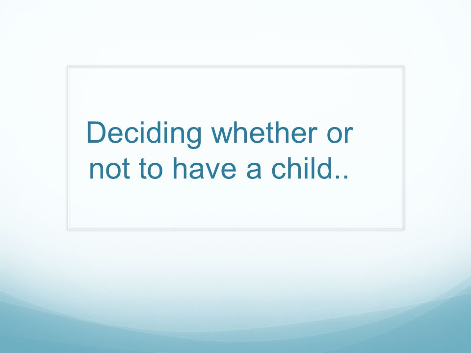 Deciding whether or not to have a child..