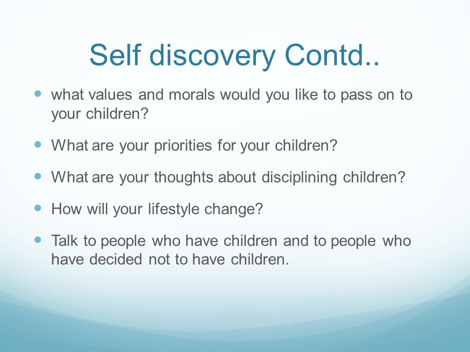 Self discovery Contd.. what values and morals would you like to pass on to your children What are your priorities for your children