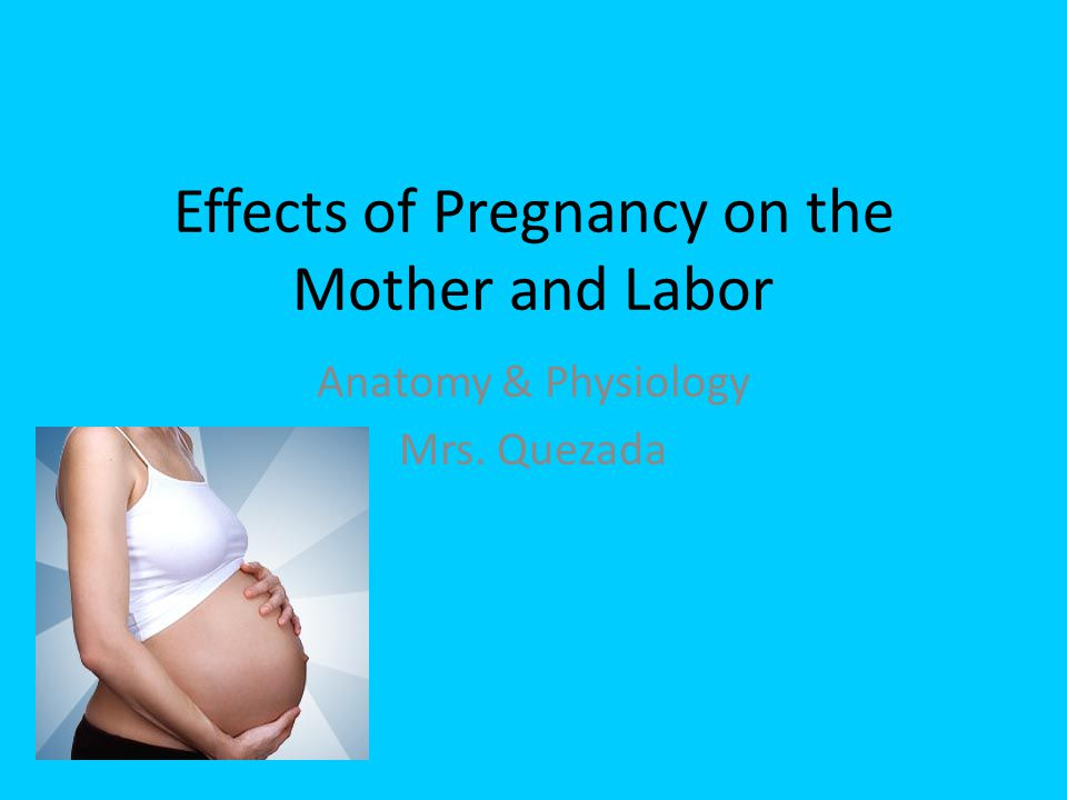 Effects of Pregnancy on the Mother and Labor