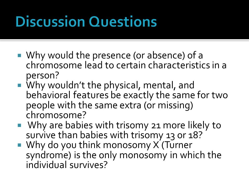 Discussion Questions Why would the presence (or absence) of a chromosome lead to certain characteristics in a person
