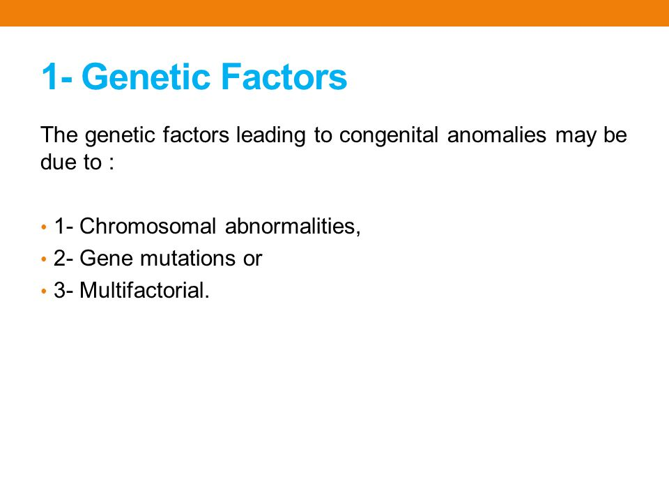 1- Genetic Factors The genetic factors leading to congenital anomalies may be due to : 1- Chromosomal abnormalities,