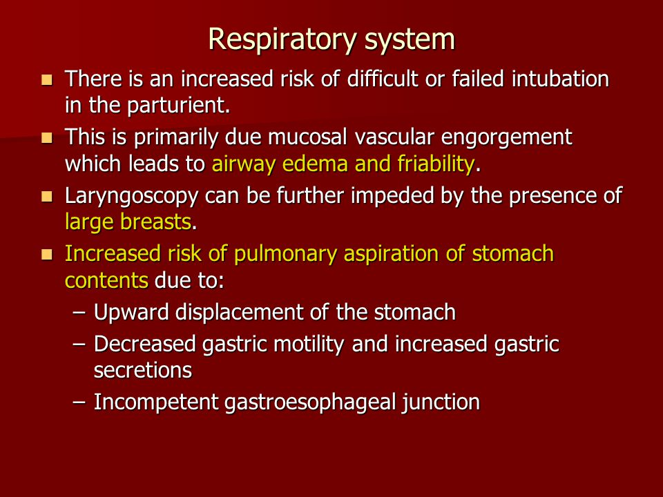 Respiratory system There is an increased risk of difficult or failed intubation in the parturient.