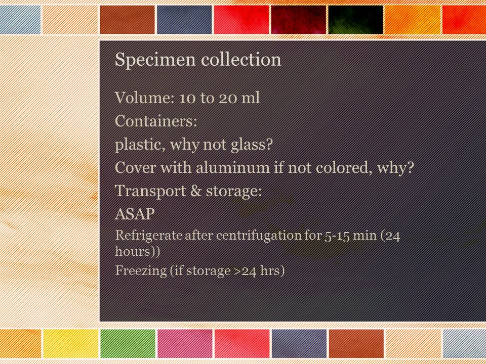 Specimen collection Volume: 10 to 20 ml Containers:
