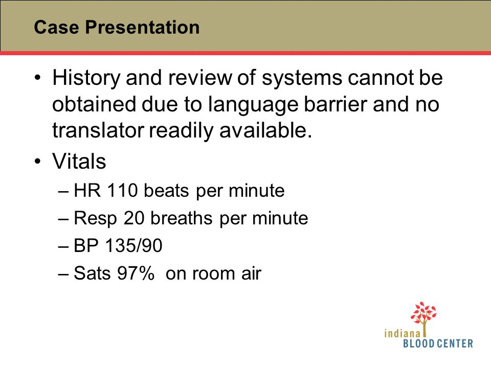 Case Presentation History and review of systems cannot be obtained due to language barrier and no translator readily available.