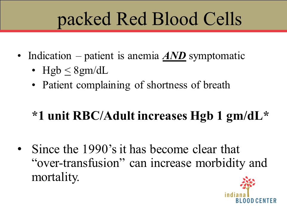 packed Red Blood Cells *1 unit RBC/Adult increases Hgb 1 gm/dL*