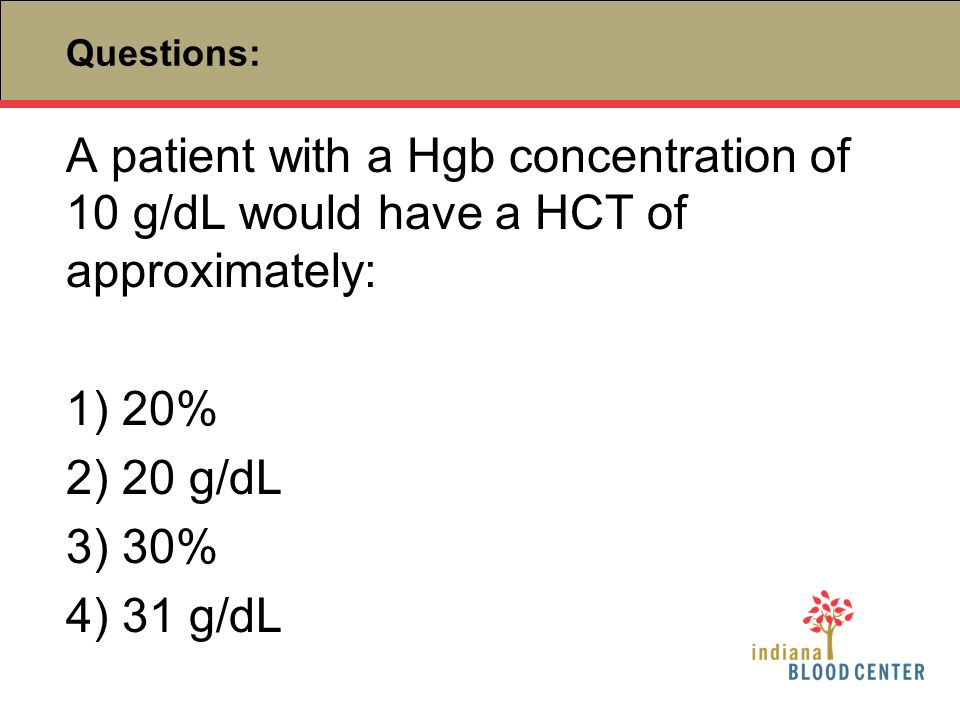 Questions: A patient with a Hgb concentration of 10 g/dL would have a HCT of approximately: 1) 20%