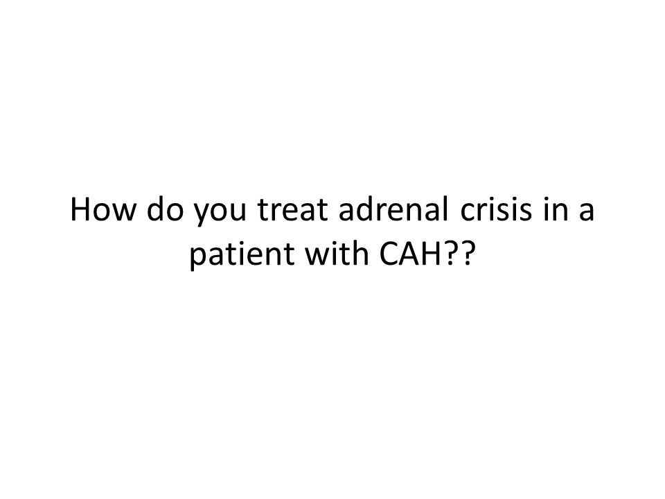How do you treat adrenal crisis in a patient with CAH