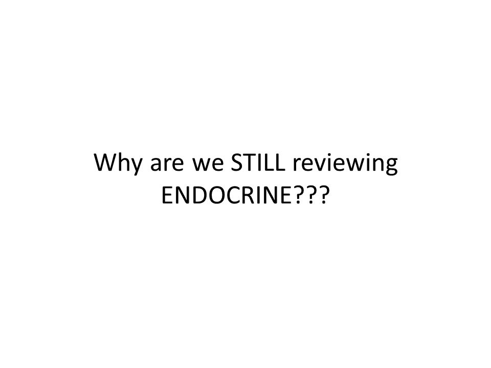 Why are we STILL reviewing ENDOCRINE