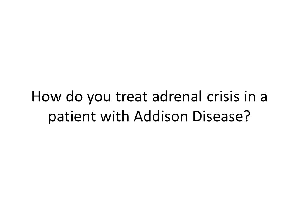 How do you treat adrenal crisis in a patient with Addison Disease