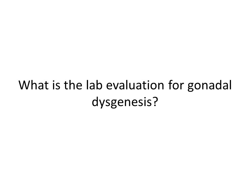 What is the lab evaluation for gonadal dysgenesis