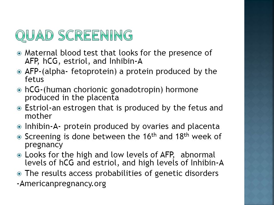 Quad Screening Maternal blood test that looks for the presence of AFP, hCG, estriol, and Inhibin-A.