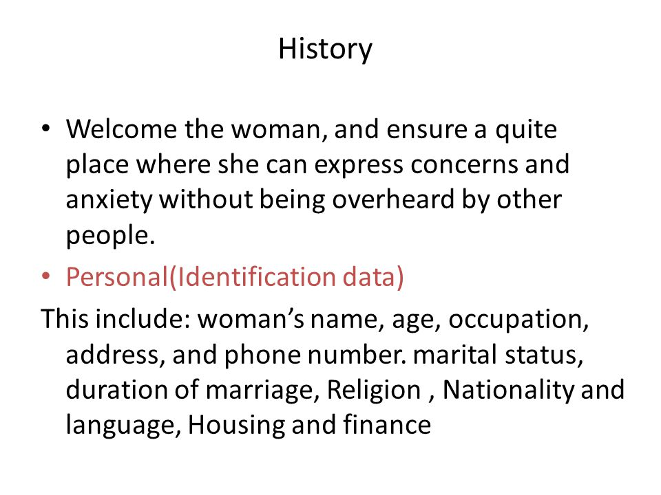 History Welcome the woman, and ensure a quite place where she can express concerns and anxiety without being overheard by other people.