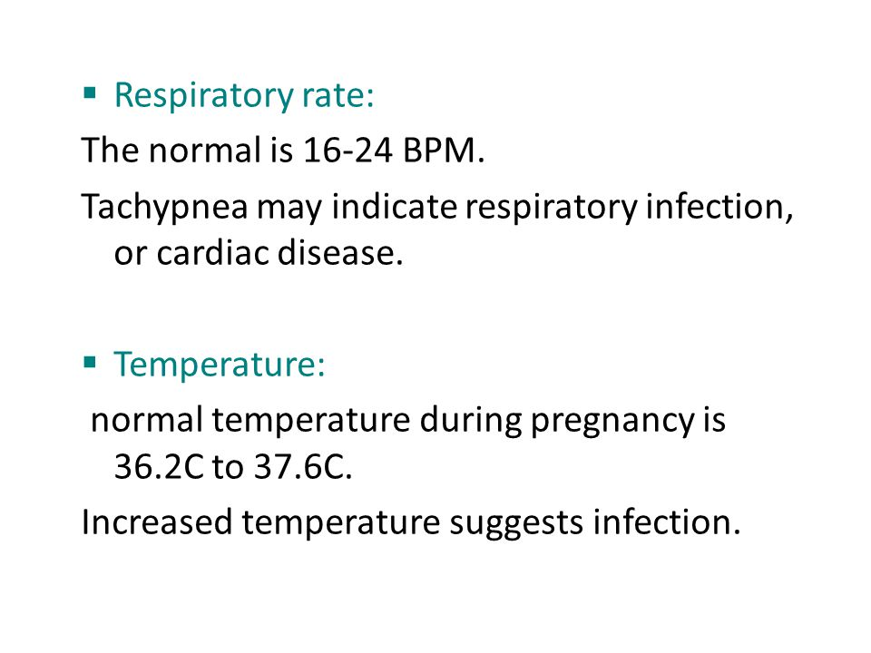 Respiratory rate: The normal is 16-24 BPM. Tachypnea may indicate respiratory infection, or cardiac disease.