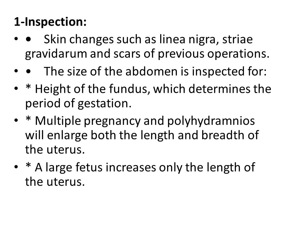 1-Inspection: • Skin changes such as linea nigra, striae gravidarum and scars of previous operations.