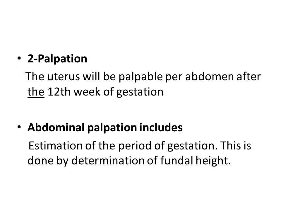 2-Palpation The uterus will be palpable per abdomen after the 12th week of gestation. Abdominal palpation includes.