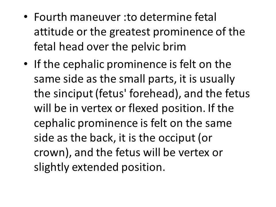 Fourth maneuver :to determine fetal attitude or the greatest prominence of the fetal head over the pelvic brim