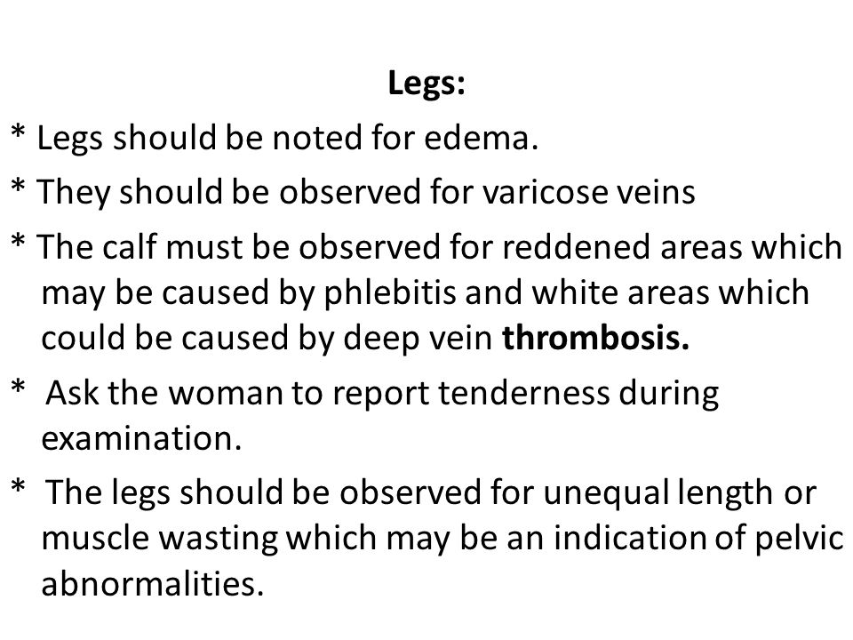 Legs: * Legs should be noted for edema. * They should be observed for varicose veins.