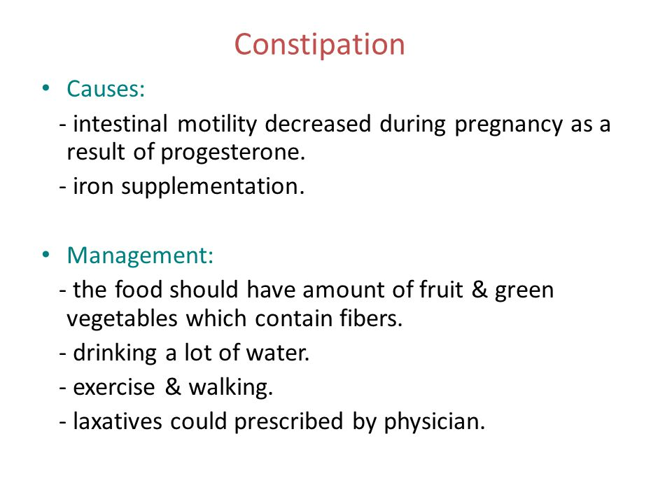 Constipation Causes: - intestinal motility decreased during pregnancy as a result of progesterone.