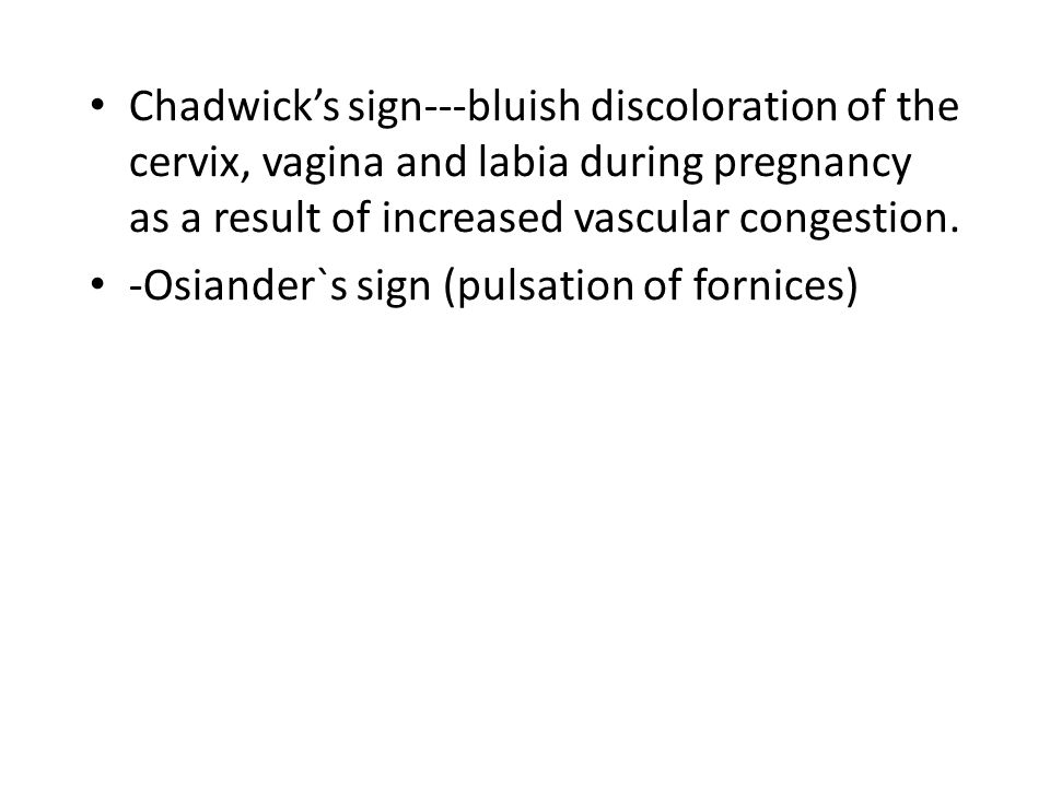 Chadwick's sign---bluish discoloration of the cervix, vagina and labia during pregnancy as a result of increased vascular congestion.