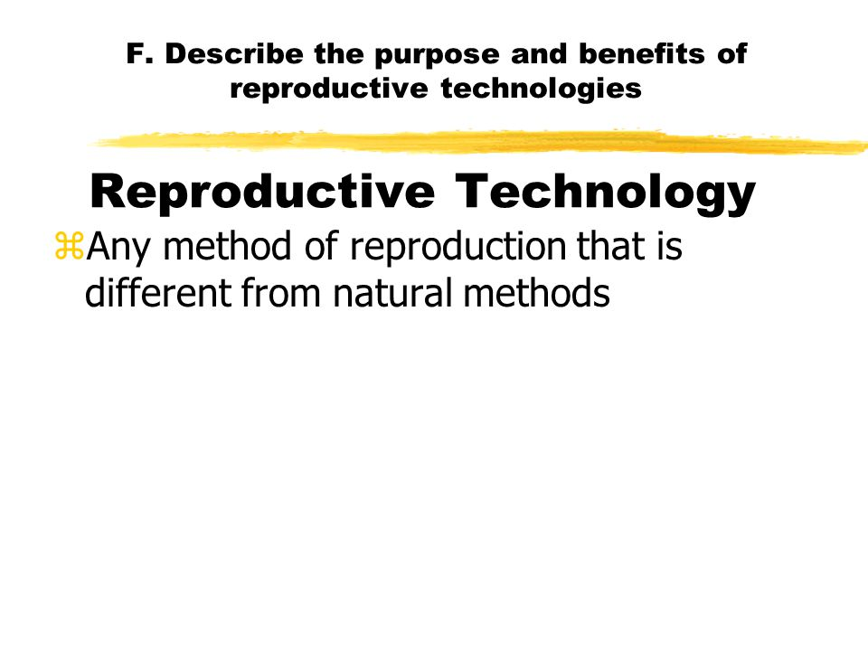 F. Describe the purpose and benefits of reproductive technologies